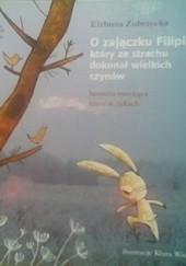Okładka książki O zajączku Filipie, który ze strachu dokonał wielkich czynów. Historia mrożąca krew w żyłach Elżbieta Zubrzycka,Klara Wincenty