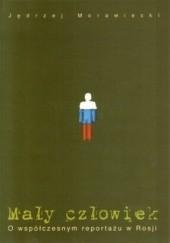 Okładka książki Mały człowiek. O współczesnym reportażu w Rosji Jędrzej Morawiecki