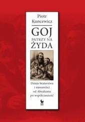 Okładka książki Goj patrzy na Żyda. Dzieje braterstwa i nienawiści od Abrahama po współczesność Piotr Kuncewicz