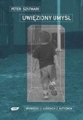 Okładka książki Uwięziony umysł. Opowieści o ludziach z autyzmem Peter Szatmari