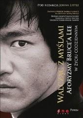 Okładka książki Walcząc z myślami. Aforyzmy Brucea Lee w życiu codziennym John Little,Bruce Lee