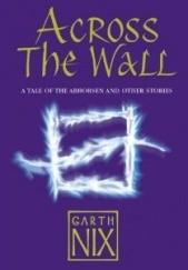 Okładka książki Across The Wall: A Tale of the Abhorsen and Other Stories Garth Nix