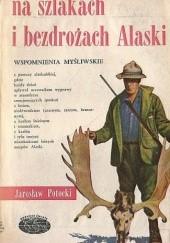 Okładka książki Na szlakach i bezdrożach Alaski - wspomnienia myśliwskie Jarosław Potocki