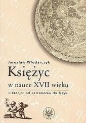 Okładka książki Księżyc w nauce XVII wieku. Libracja: od astronomii do fizyki Jarosław Włodarczyk