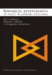 Okładka książki Koncepcja przywiązania. Od teorii do praktyki klinicznej. Barbara Józefik,Grzegorz Iniewicz