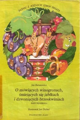 Okładka książki O mówiących winogronach, śmiejących się jabłkach i dzwoniących brzoskwiniach. Baśń węgierska Jan Baranowicz