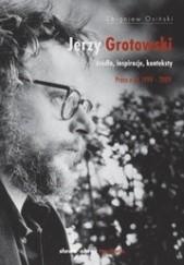 Okładka książki Jerzy Grotowski. Źródła, inspiracje, konteksty. Prace z lat 1999–2009