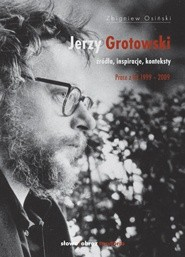 Okładka książki Jerzy Grotowski. Źródła, inspiracje, konteksty. Prace z lat 1999–2009 Zbigniew Osiński (teatrolog)