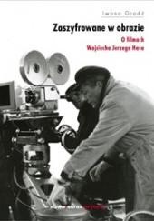 Okładka książki Zaszyfrowane w obrazie. O filmach fabularnych Wojciecha Jerzego Hasa Iwona Grodź