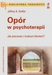 Okładka książki Opór w psychoterapii. Jak pracować z trudnym klientem? Jeffrey Kottler
