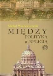 Okładka książki Między polityką a religią Michał Wojciechowski