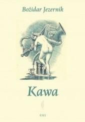 Okładka książki Kawa. Historia wielu interesujących osób i przeszkód, z jakimi spotykał się gorzki napar, zwany kawą, w swoim zwycięzkim pochodzie z Arabii Felix wokół świata, czego nie zdołał powstrzymać nawet muhtasib ze świętego miasta Mekki Božidar Jezernik