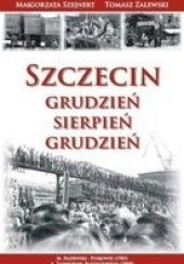 Okładka książki Szczecin. Grudzień-Sierpień-Grudzień Małgorzata Szejnert,Tomasz Zalewski