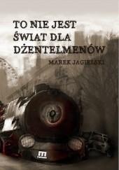 Okładka książki To nie jest świat dla dżentelmenów Marek Jagielski