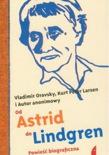 Okładka książki Od Astrid do Lindgren. Powieść biograficzna Kurt Peter Larsen,Vladimir Oravsky,autor nieznany