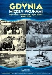 Okładka książki Gdynia między wojnami. Opowieść o Narodzinach i Życiu Miasta 1918 1939 Aleksandra Tarkowska