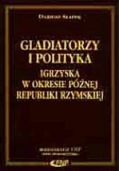 Okładka książki Gladiatorzy i polityka - igrzyska w okresie późnej Republiki Rzymskiej Dariusz Słapek
