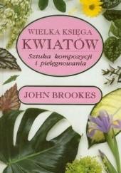 Okładka książki Wielka księga kwiatów. Sztuka kompozycji i pielęgnowania John Brookes