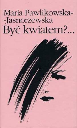 Okładka książki Byc kwiatem?... Maria Pawlikowska-Jasnorzewska