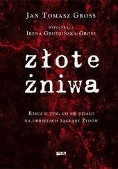 Okładka książki Złote żniwa: rzecz o tym, co sie działo na obrzeżach zagłady Żydów Irena Grudzińska-Gross,Jan Tomasz Gross