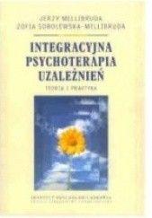 Okładka książki Integracyjna psychoterapia uzależnień. Teoria i praktyka. Jerzy Mellibruda,Zofia Sobolewska-Mellibruda