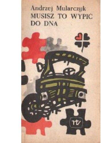 Okładka książki Musisz to wypić do dna Andrzej Mularczyk