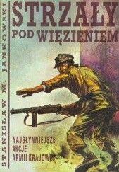Okładka książki Strzały pod więzieniem. Najsłynniejsze akcje Armii Krajowej Stanisław Maria Jankowski