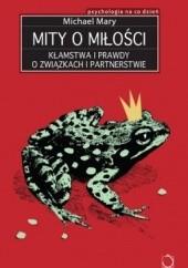 Okładka książki Mity o miłości. Kłamstwa i prawdy o związkach i partnerstwie Michael Mary