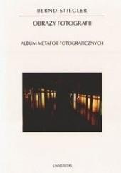 Okładka książki Obrazy fotografii. Album metafor fotograficznych Bernd Stiegler