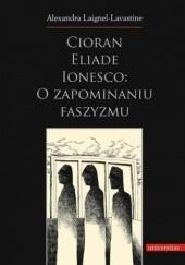 Okładka książki Cioran, Eliade, Ionesco: o zapominaniu faszyzmu. Trzech intelektualistów rumuńskich w dziejowej zawierusze Alexandra Laignel-Lavastine