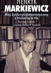 Okładka książki Mój życiorys polonistyczny z historią w tle Henryk Markiewicz,Barbara Łopieńska