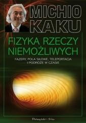Okładka książki Fizyka rzeczy niemożliwych. Fazery, pola siłowe, teleportacja i podróże w czasie Michio Kaku