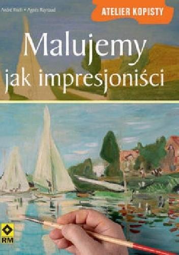 Okładka książki Malujemy jak impresjoniści André Fisch,Agnes Raynaud
