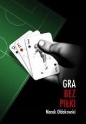 Okładka książki Gra bez piłki Marek Ołdakowski