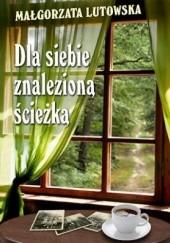 Okładka książki Dla siebie znalezioną ścieżką Małgorzata Lutowska