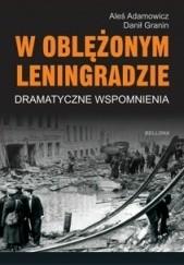 Okładka książki W oblężonym Leningradzie. Dramatyczne wspomnienia Aleś Adamowicz,Danił Granin