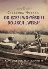 Okładka książki Od Rzezi Wołyńskiej do Akcji Wisła. Konflikt Polsko-Ukraiński 1943-1947 Grzegorz Motyka
