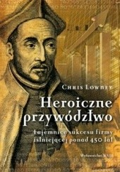 Okładka książki Heroiczne przywództwo. Tajemnice sukcesu firmy istniejącej ponad 450 lat Chris Lowney