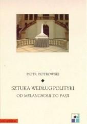 Okładka książki Sztuka według polityki. Od Melancholii do Pasji Piotr Piotrowski (historyk sztuki)