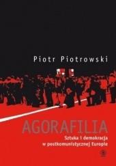 Okładka książki Agorafilia. Sztuka i demokracja w postkomunistycznej Europie Piotr Piotrowski (historyk sztuki)