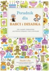 Okładka książki Poradnik dla babci i dziadka. Gry, zabawy, wskazówki, jak wesoło spędzać czas z wnukami Elizabeth LaBan