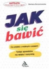 Okładka książki Jak się bawić : [co zrobić z wolnym czasem : tysiąc sposobów na relaks i rozrywkę] Barbara Borzymowska
