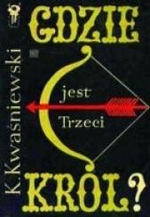 Okładka książki Gdzie jest trzeci król? Kazimierz Kwaśniewski