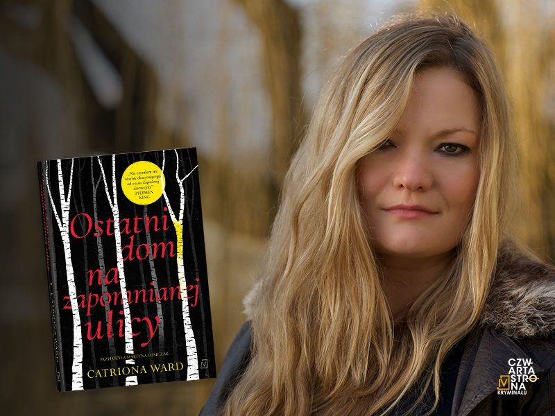 """Opowieść (nie tylko) o traumie i cierpieniu. Catriona Ward o """"Ostatnim domu na zapomnianej ulicy"""""""